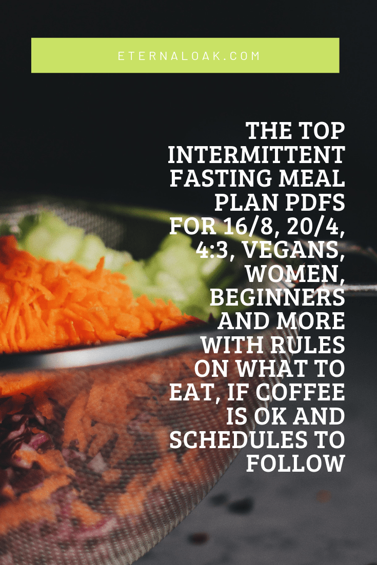 The Top Intermittent Fasting Meal Plan PDFs for 16/8, 20/4, 4:3, Vegans, Women, Beginners and more with rules on what to eat, if coffee is OK and schedules to follow [Part 1 of 2]