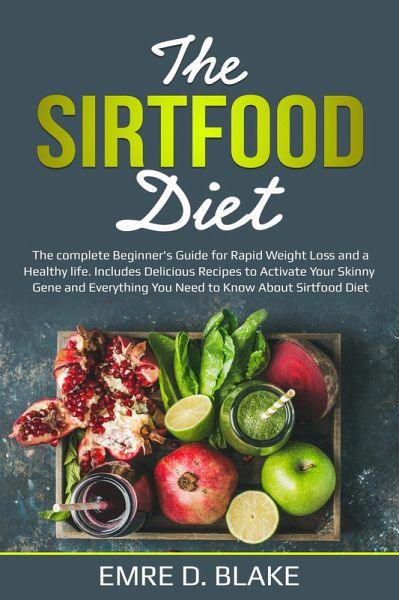 The Sirtfood Diet: The Complete Beginners Guide For Rapid Weight loss and a Healthy Life. Includes Delicious Recipes to Activate Your Skinny Gene and Everything You Need to Know About Sirtfood Diet (eBook, ePUB)