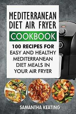 Mediterranean Diet Air Fryer Cookbook: 100 Recipes For Easy And Healthy