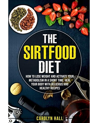 Independently Published The Sirtfood Diet: How to Lose Weight and Activate Your Metabolism in a Short Time. Heal Your Body with Delicious and Healthy Recipes from Amazon